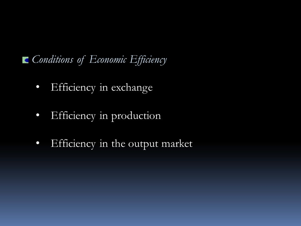 Conditions of Economic Efficiency Efficiency in exchange Efficiency in production Efficiency in the output market