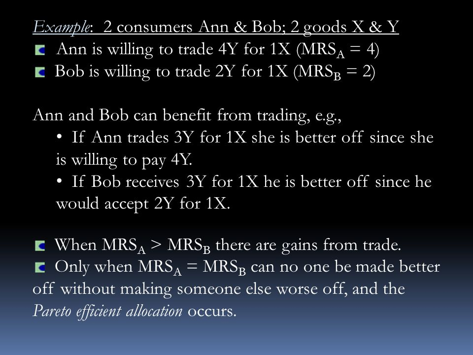 Example: 2 consumers Ann & Bob; 2 goods X & Y Ann is willing to trade 4Y for 1X (MRS A = 4) Bob is willing to trade 2Y for 1X (MRS B = 2) Ann and Bob can benefit from trading, e.g., If Ann trades 3Y for 1X she is better off since she is willing to pay 4Y.