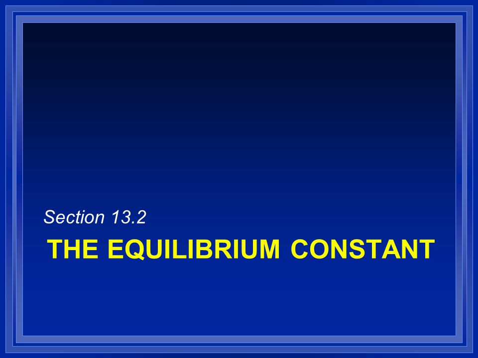 THE EQUILIBRIUM CONSTANT Section 13.2