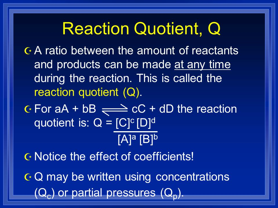 Reaction Quotient, Q Z A ratio between the amount of reactants and products can be made at any time during the reaction.