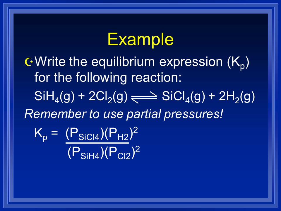 Example Z Write the equilibrium expression (K p ) for the following reaction: SiH 4 (g) + 2Cl 2 (g) SiCl 4 (g) + 2H 2 (g) Remember to use partial pressures.
