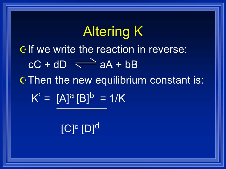 Altering K Z If we write the reaction in reverse: cC + dD aA + bB Z Then the new equilibrium constant is: K ' = [A] a [B] b = 1/K [C] c [D] d