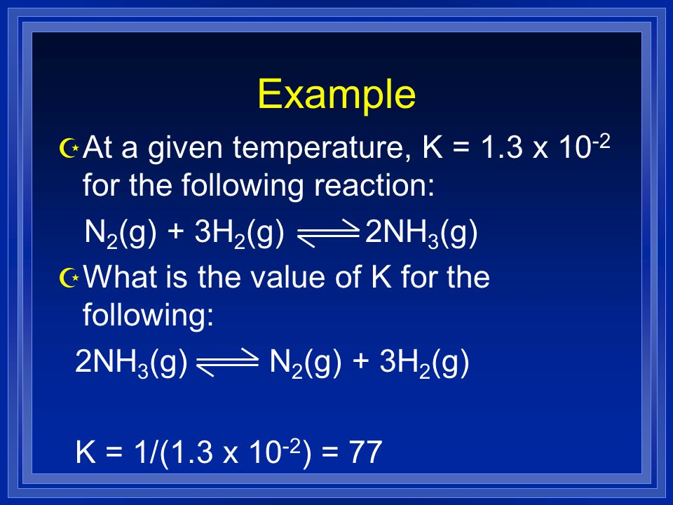 Example Z At a given temperature, K = 1.3 x for the following reaction: N 2 (g) + 3H 2 (g) 2NH 3 (g) Z What is the value of K for the following: 2NH 3 (g) N 2 (g) + 3H 2 (g) K = 1/(1.3 x ) = 77