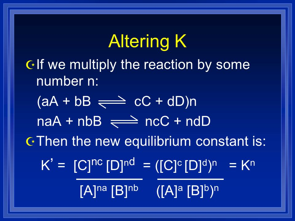Altering K Z If we multiply the reaction by some number n: (aA + bB cC + dD)n naA + nbB ncC + ndD Z Then the new equilibrium constant is: K ' = [C] nc [D] n d = ([C] c [D] d ) n = K n [A] na [B] nb ([A] a [B] b ) n
