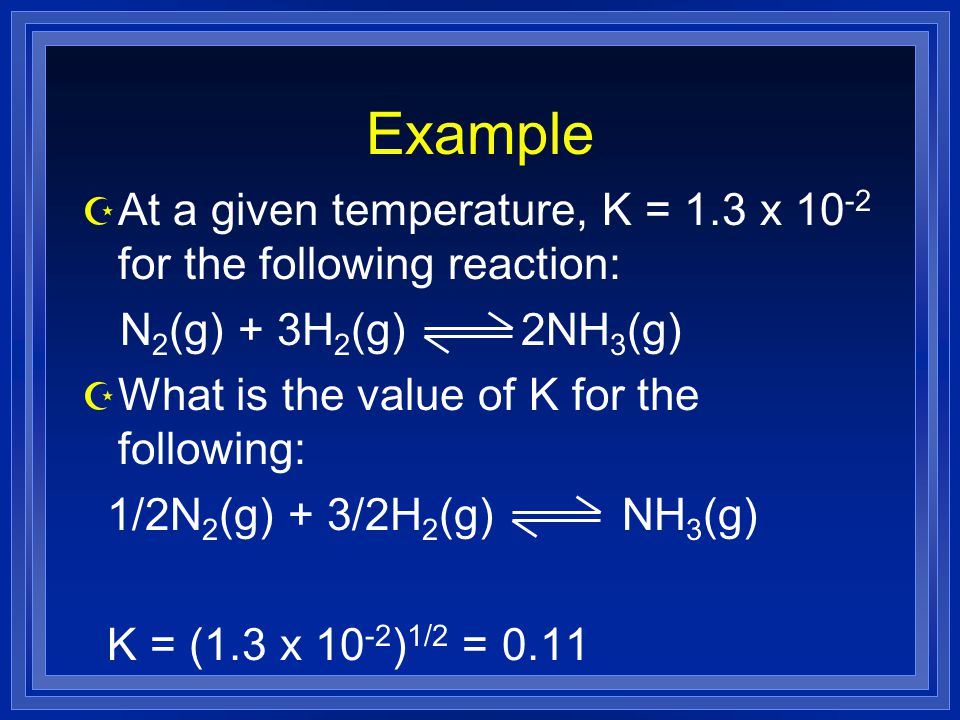 Example Z At a given temperature, K = 1.3 x for the following reaction: N 2 (g) + 3H 2 (g) 2NH 3 (g) Z What is the value of K for the following: 1/2N 2 (g) + 3/2H 2 (g) NH 3 (g) K = (1.3 x ) 1/2 = 0.11