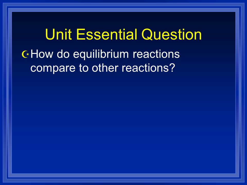 Unit Essential Question Z How do equilibrium reactions compare to other reactions