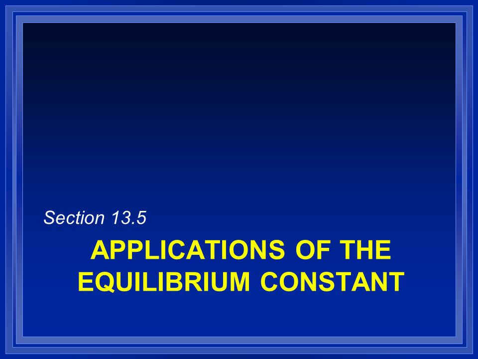 APPLICATIONS OF THE EQUILIBRIUM CONSTANT Section 13.5