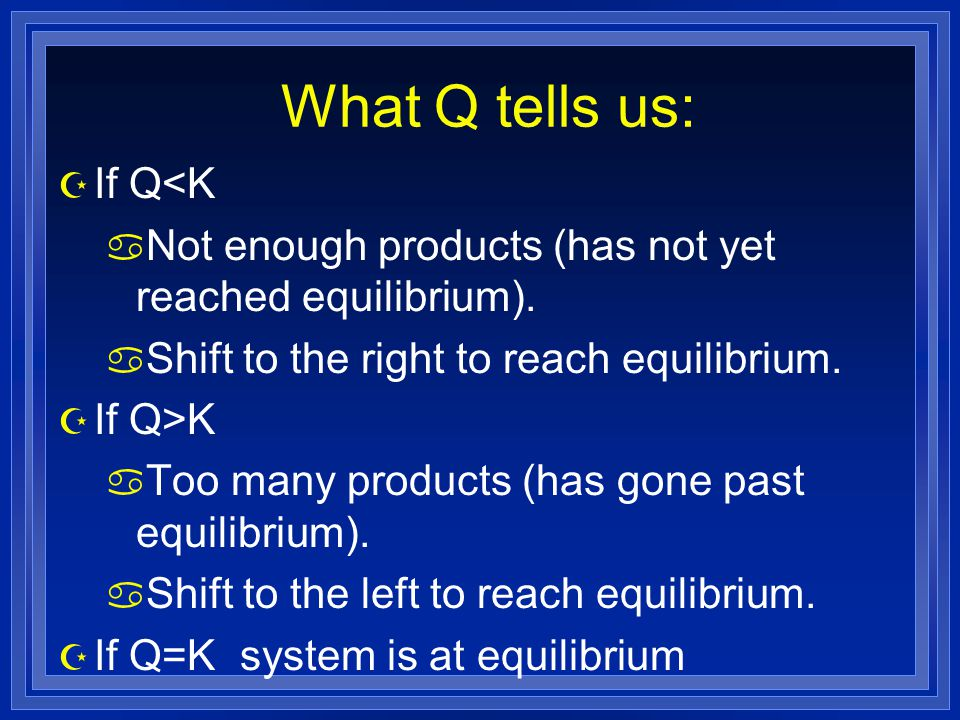 What Q tells us: Z If Q<K a Not enough products (has not yet reached equilibrium).
