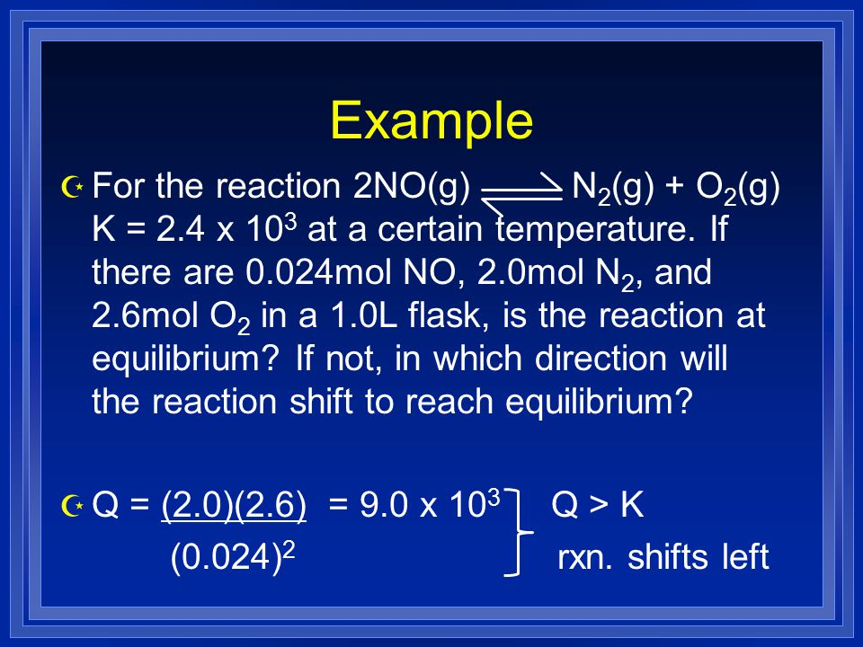 Example Z For the reaction 2NO(g) N 2 (g) + O 2 (g) K = 2.4 x 10 3 at a certain temperature.