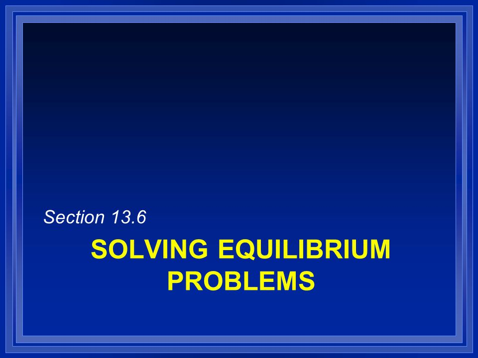 SOLVING EQUILIBRIUM PROBLEMS Section 13.6