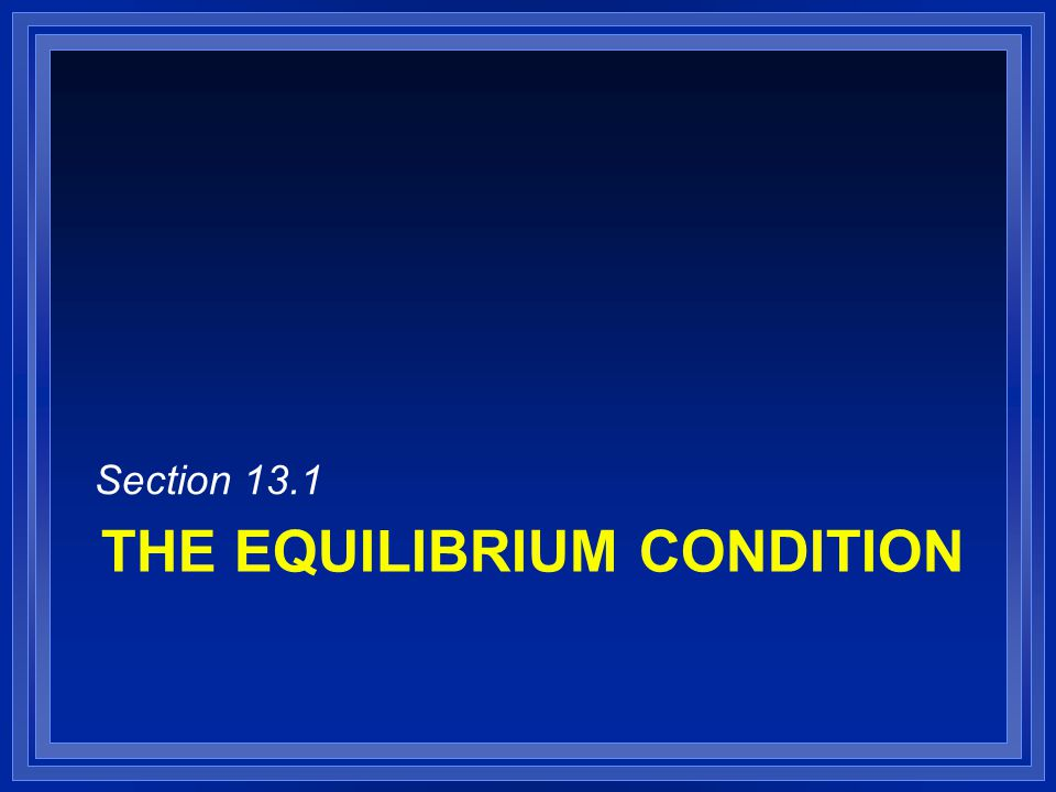 THE EQUILIBRIUM CONDITION Section 13.1