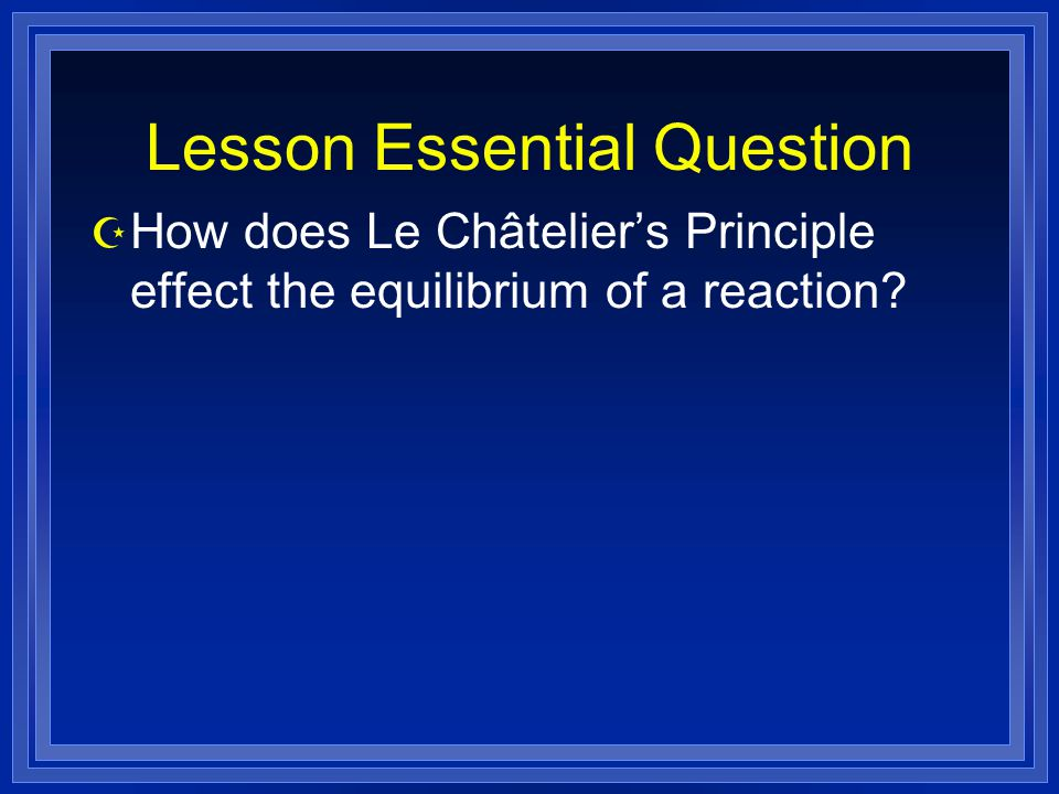 Lesson Essential Question Z How does Le Châtelier's Principle effect the equilibrium of a reaction