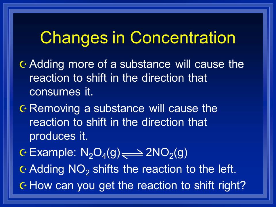 Changes in Concentration Z Adding more of a substance will cause the reaction to shift in the direction that consumes it.
