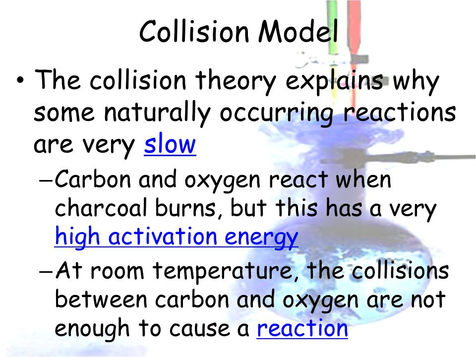 Collision Model The collision theory explains why some naturally occurring reactions are very slow – Carbon and oxygen react when charcoal burns, but this has a very high activation energy – At room temperature, the collisions between carbon and oxygen are not enough to cause a reaction