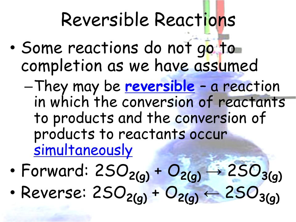Reversible Reactions Some reactions do not go to completion as we have assumed – They may be reversible – a reaction in which the conversion of reactants to products and the conversion of products to reactants occur simultaneously Forward: 2SO 2(g) + O 2(g) → 2SO 3(g) Reverse: 2SO 2(g) + O 2(g) ← 2SO 3(g)