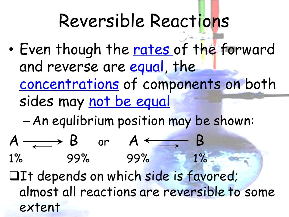 Reversible Reactions Even though the rates of the forward and reverse are equal, the concentrations of components on both sides may not be equal – An equlibrium position may be shown: A B or A B 1% 99% 99% 1%  It depends on which side is favored; almost all reactions are reversible to some extent
