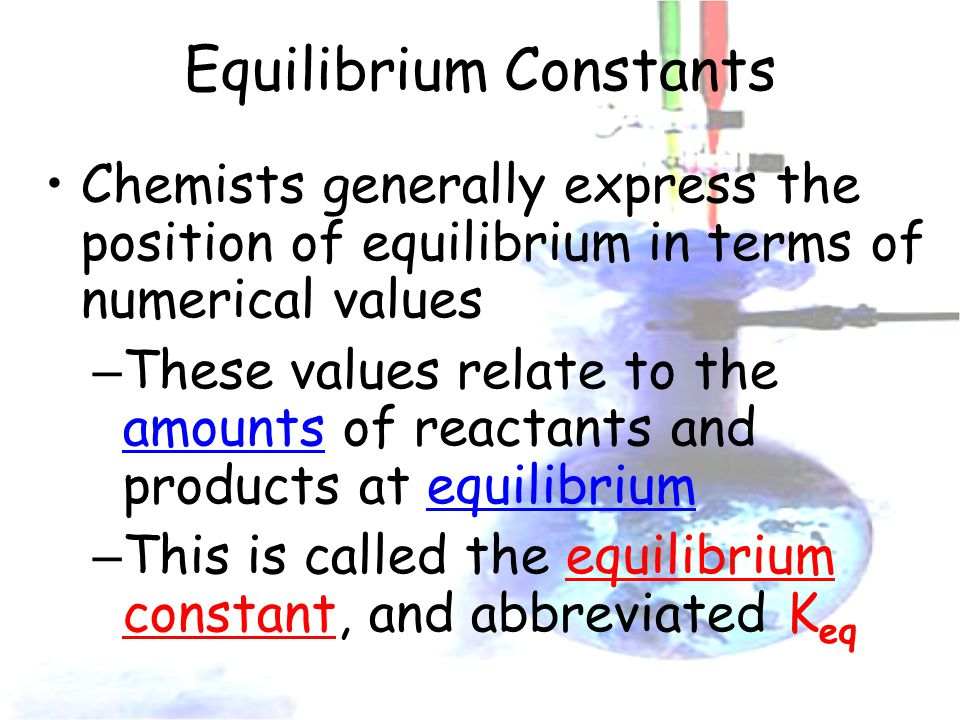 Equilibrium Constants Chemists generally express the position of equilibrium in terms of numerical values – These values relate to the amounts of reactants and products at equilibrium – This is called the equilibrium constant, and abbreviated K eq