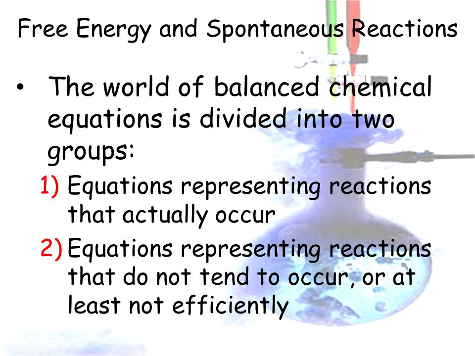 Free Energy and Spontaneous Reactions The world of balanced chemical equations is divided into two groups: 1)Equations representing reactions that actually occur 2)Equations representing reactions that do not tend to occur, or at least not efficiently