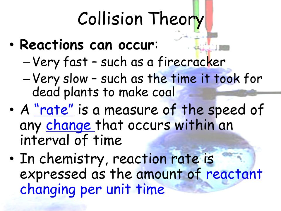 Collision Theory Reactions can occur: – Very fast – such as a firecracker – Very slow – such as the time it took for dead plants to make coal A rate is a measure of the speed of any change that occurs within an interval of time In chemistry, reaction rate is expressed as the amount of reactant changing per unit time
