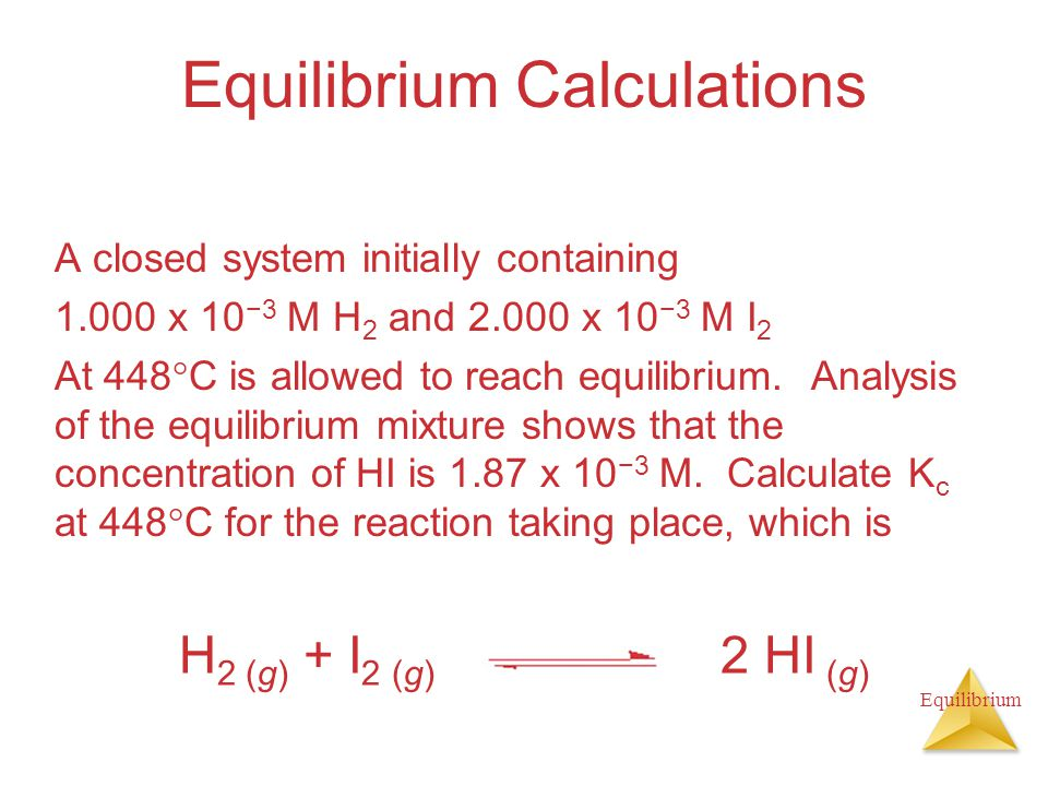 Equilibrium Equilibrium Calculations A closed system initially containing x 10 −3 M H 2 and x 10 −3 M I 2 At 448  C is allowed to reach equilibrium.