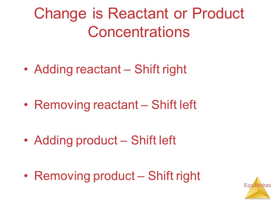 Equilibrium Change is Reactant or Product Concentrations Adding reactant – Shift right Removing reactant – Shift left Adding product – Shift left Removing product – Shift right