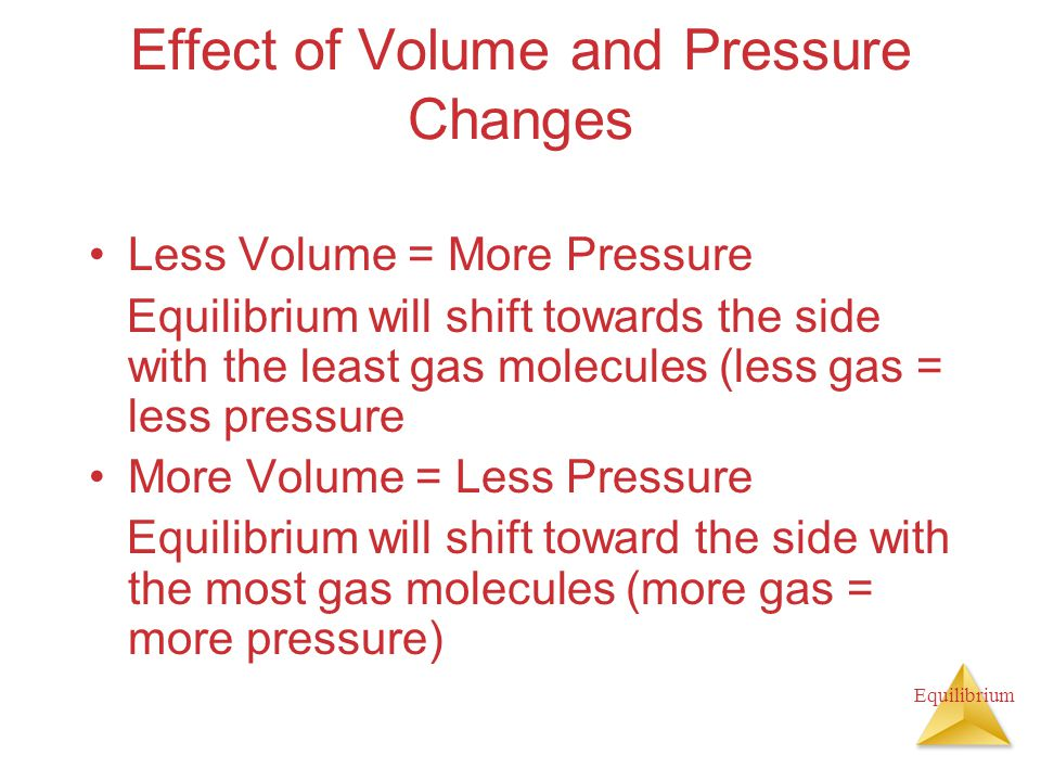 Equilibrium Effect of Volume and Pressure Changes Less Volume = More Pressure Equilibrium will shift towards the side with the least gas molecules (less gas = less pressure More Volume = Less Pressure Equilibrium will shift toward the side with the most gas molecules (more gas = more pressure)