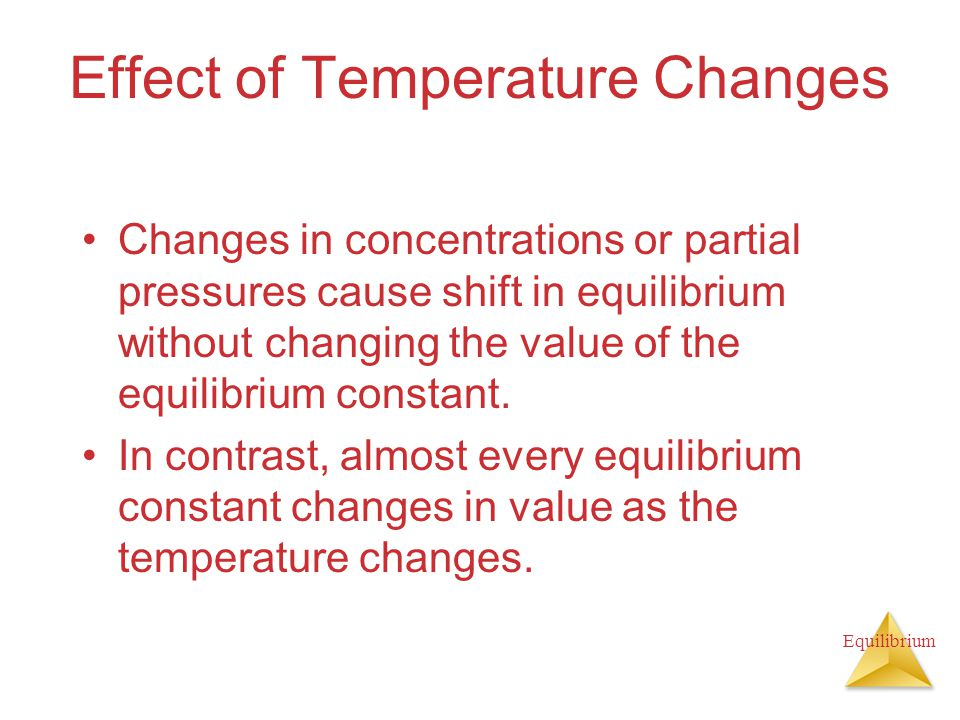 Equilibrium Effect of Temperature Changes Changes in concentrations or partial pressures cause shift in equilibrium without changing the value of the equilibrium constant.