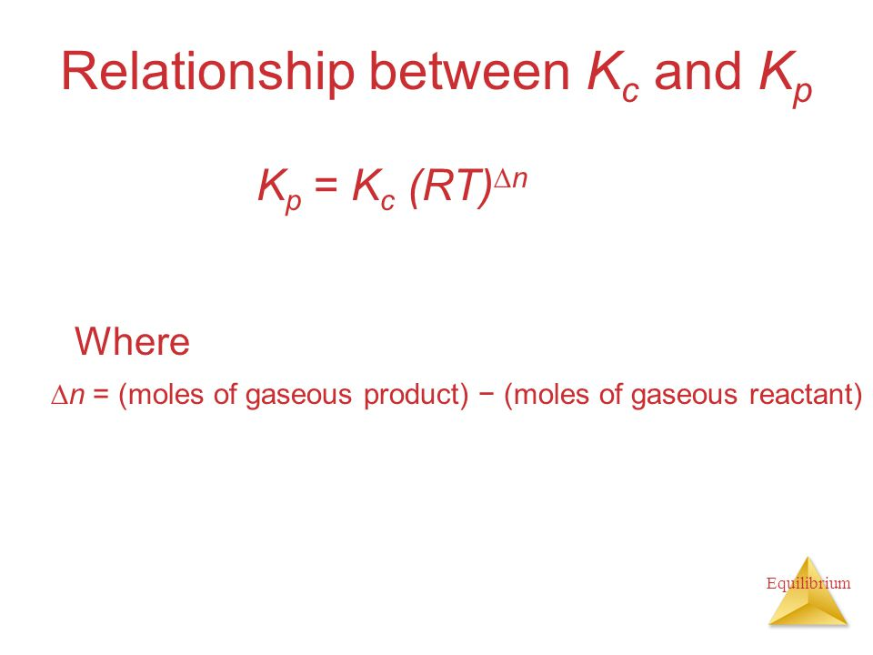 Equilibrium Relationship between K c and K p Where K p = K c (RT)  n  n = (moles of gaseous product) − (moles of gaseous reactant)