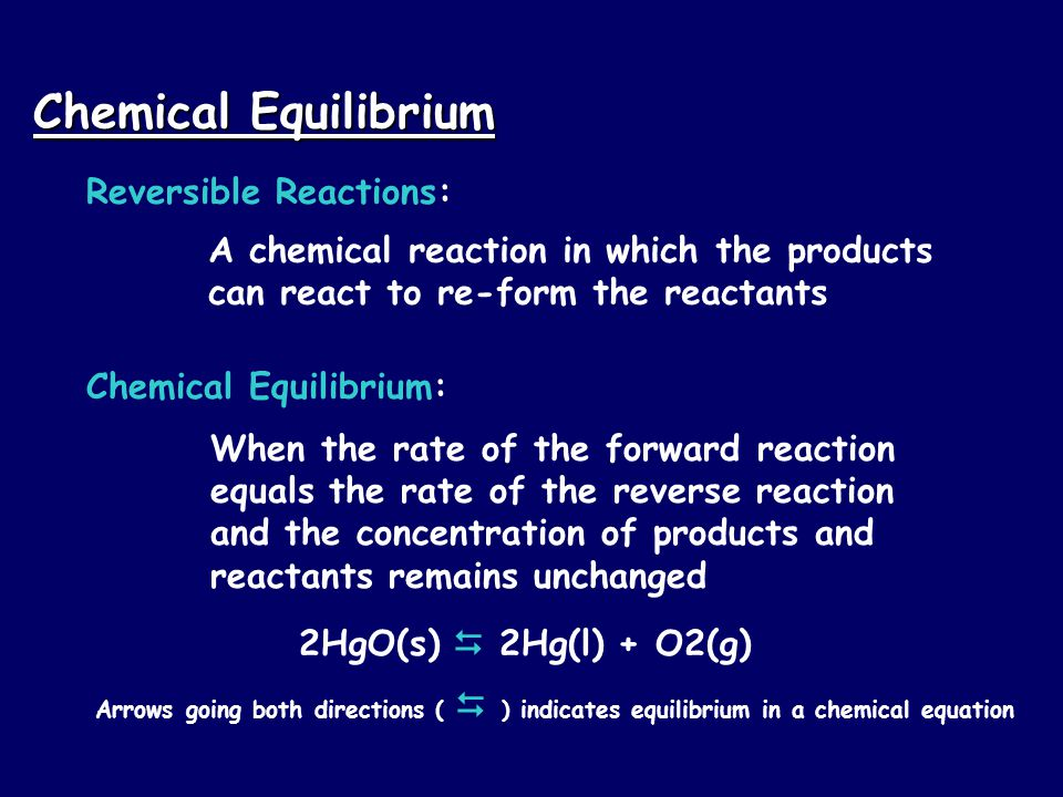 Chemical Equilibrium Reversible Reactions: A chemical reaction in which the products can react to re-form the reactants Chemical Equilibrium: When the rate of the forward reaction equals the rate of the reverse reaction and the concentration of products and reactants remains unchanged 2HgO(s)  2Hg(l) + O2(g) Arrows going both directions (  ) indicates equilibrium in a chemical equation