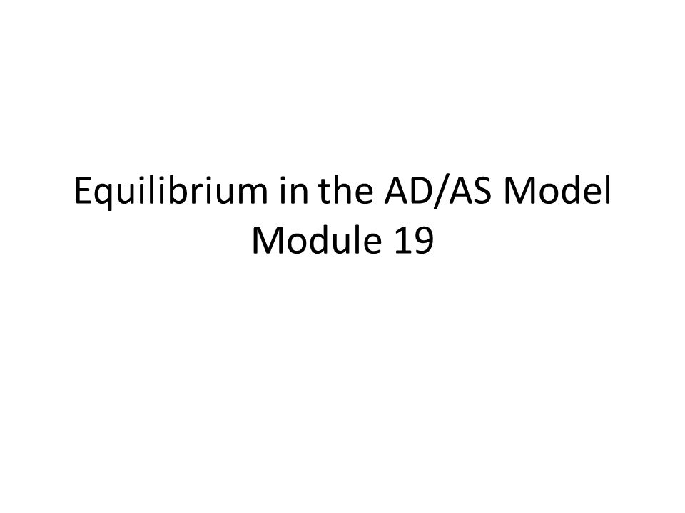 Equilibrium in the AD/AS Model Module 19