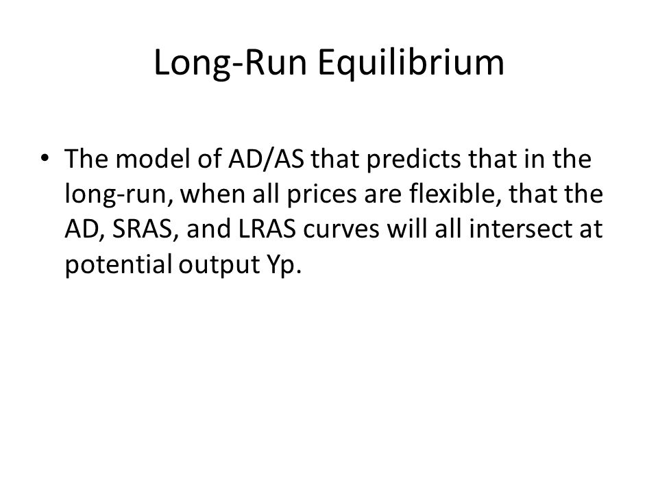Long-Run Equilibrium The model of AD/AS that predicts that in the long-run, when all prices are flexible, that the AD, SRAS, and LRAS curves will all intersect at potential output Yp.