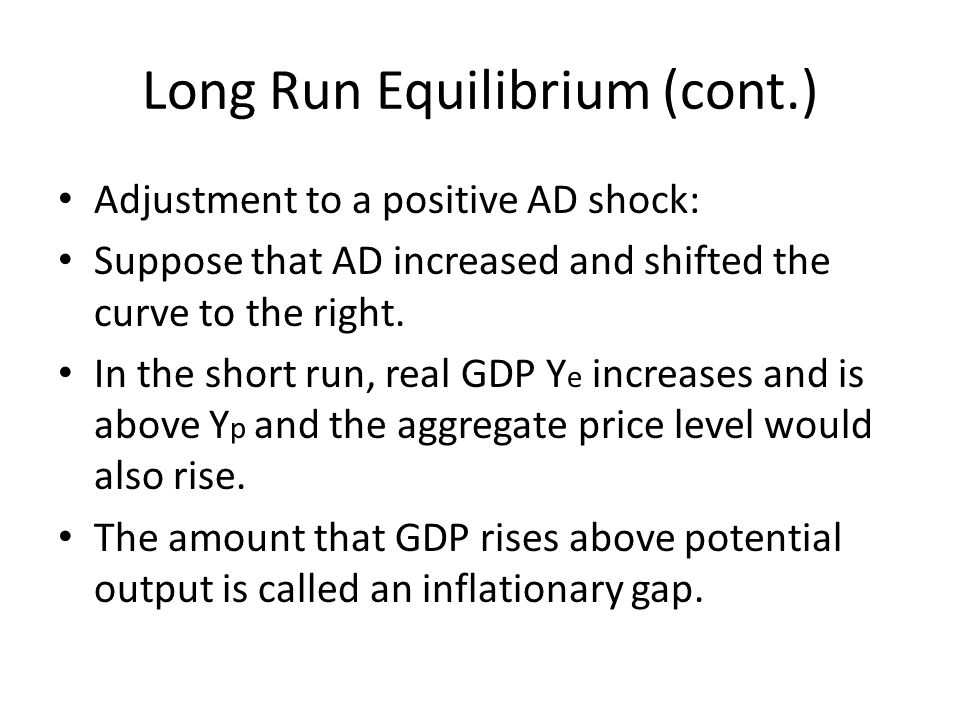 Long Run Equilibrium (cont.) Adjustment to a positive AD shock: Suppose that AD increased and shifted the curve to the right.