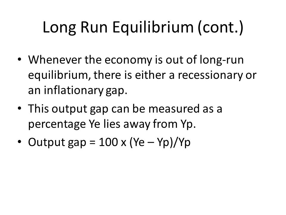 Long Run Equilibrium (cont.) Whenever the economy is out of long-run equilibrium, there is either a recessionary or an inflationary gap.