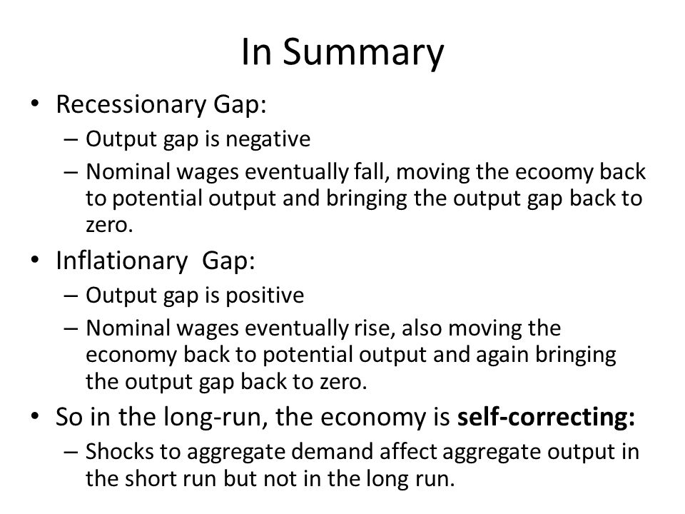 In Summary Recessionary Gap: – Output gap is negative – Nominal wages eventually fall, moving the ecoomy back to potential output and bringing the output gap back to zero.