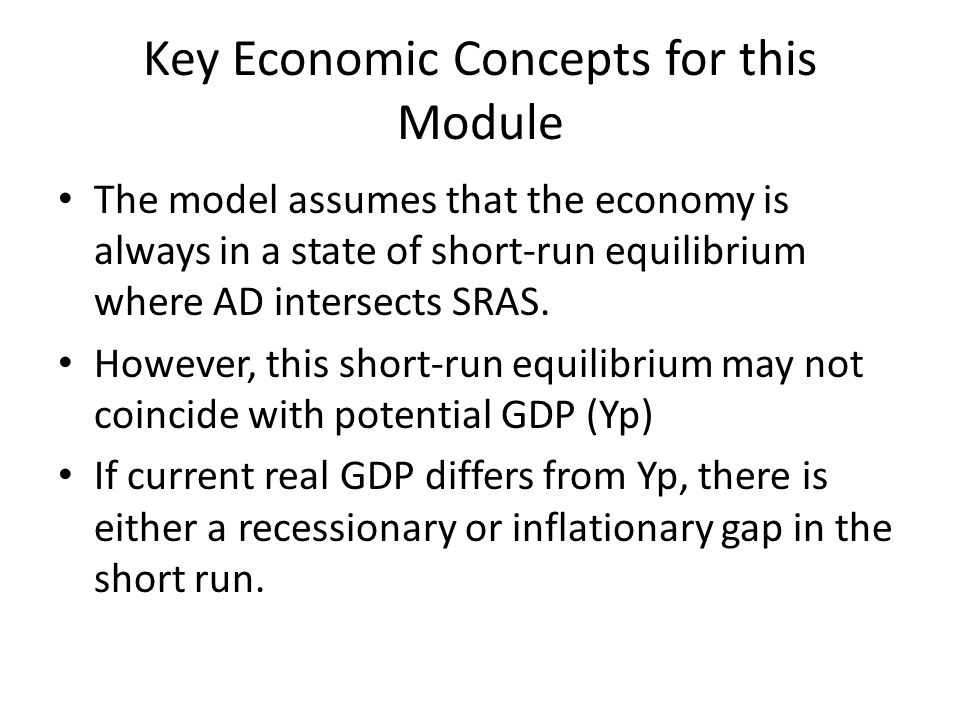 Key Economic Concepts for this Module The model assumes that the economy is always in a state of short-run equilibrium where AD intersects SRAS.