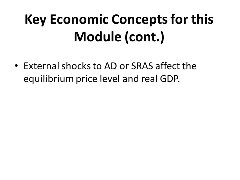 Key Economic Concepts for this Module (cont.) External shocks to AD or SRAS affect the equilibrium price level and real GDP.