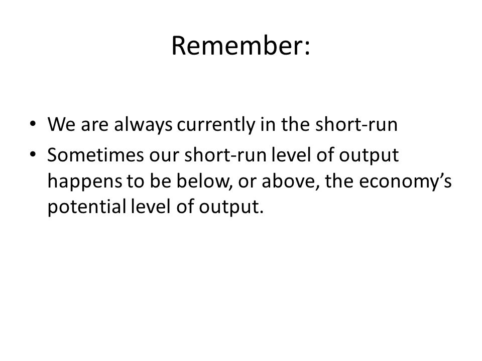 Remember: We are always currently in the short-run Sometimes our short-run level of output happens to be below, or above, the economy's potential level of output.
