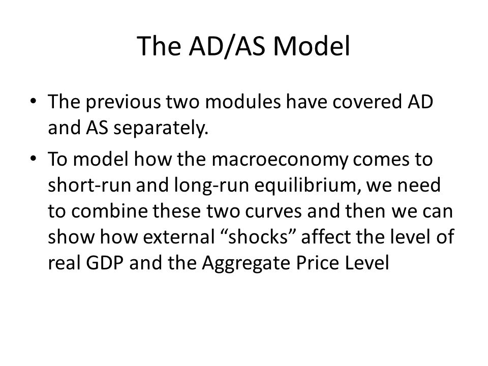 The AD/AS Model The previous two modules have covered AD and AS separately.