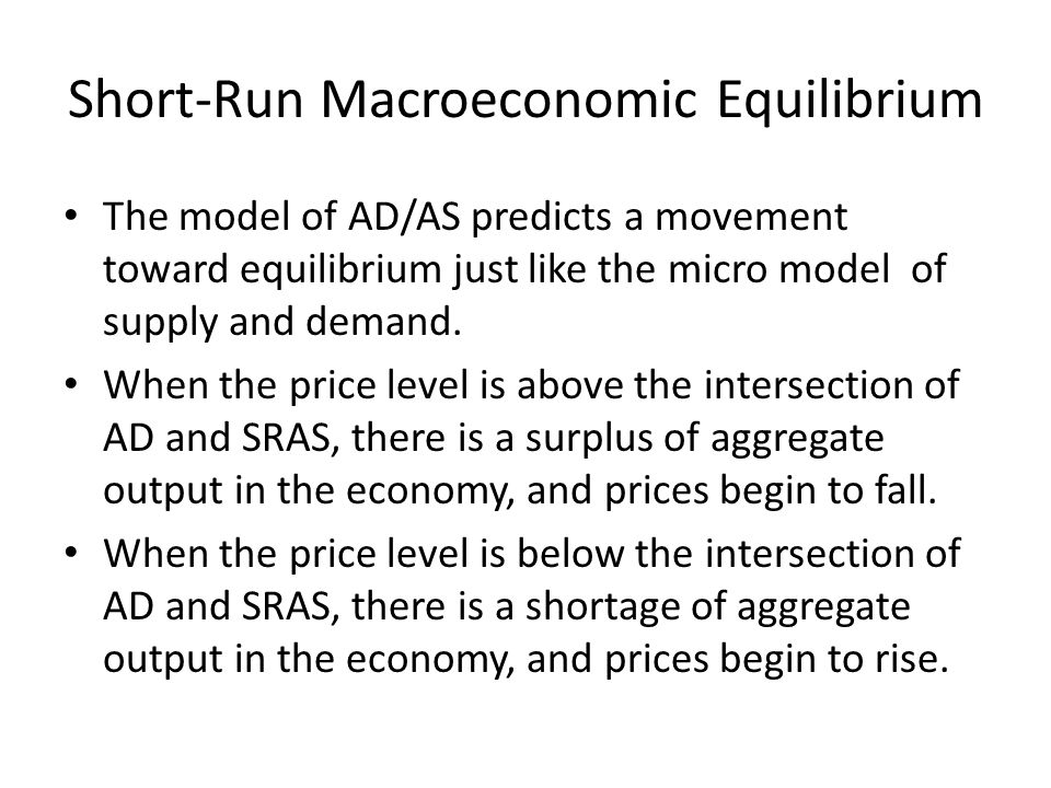 Short-Run Macroeconomic Equilibrium The model of AD/AS predicts a movement toward equilibrium just like the micro model of supply and demand.