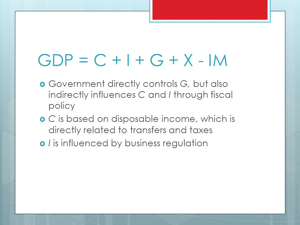 GDP = C + I + G + X - IM  Government directly controls G, but also indirectly influences C and I through fiscal policy  C is based on disposable income, which is directly related to transfers and taxes  I is influenced by business regulation