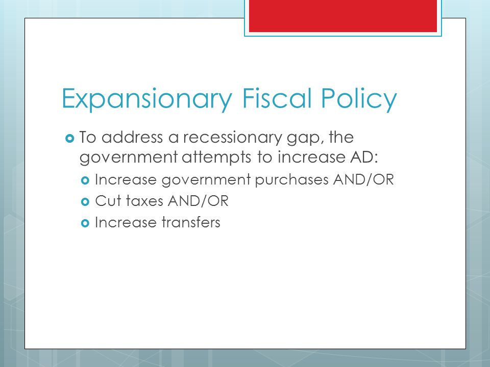 Expansionary Fiscal Policy  To address a recessionary gap, the government attempts to increase AD:  Increase government purchases AND/OR  Cut taxes AND/OR  Increase transfers