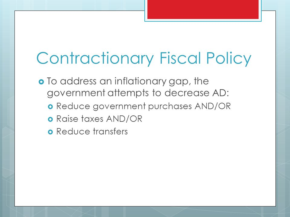 Contractionary Fiscal Policy  To address an inflationary gap, the government attempts to decrease AD:  Reduce government purchases AND/OR  Raise taxes AND/OR  Reduce transfers