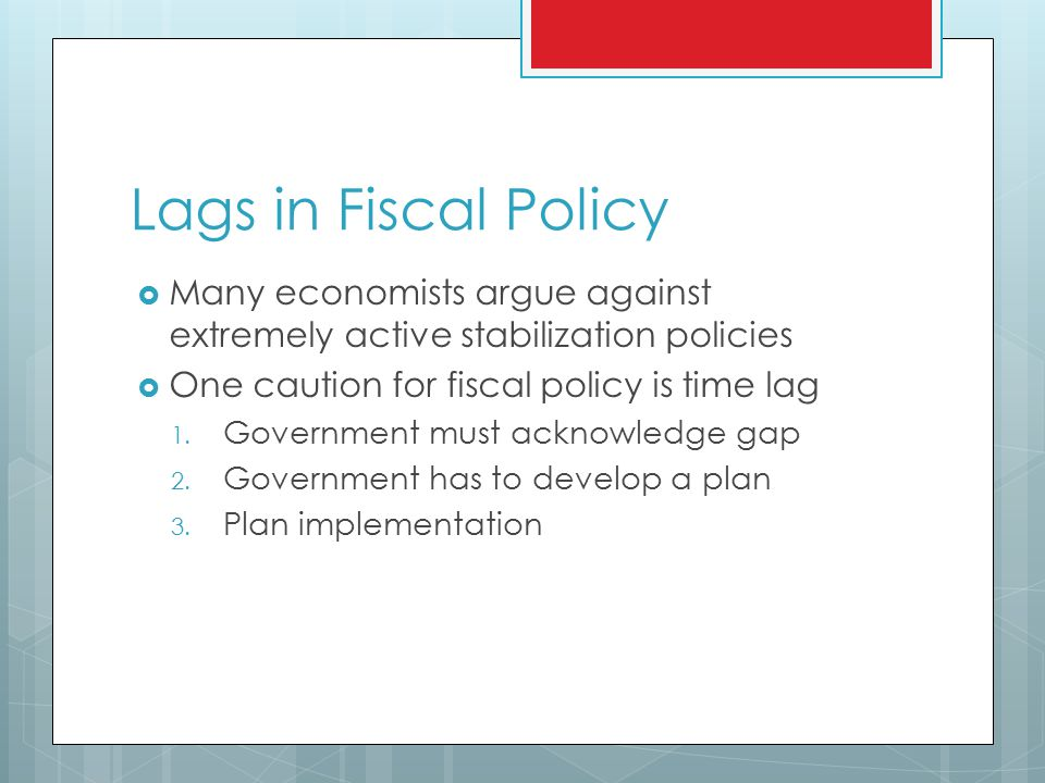 Lags in Fiscal Policy  Many economists argue against extremely active stabilization policies  One caution for fiscal policy is time lag 1.