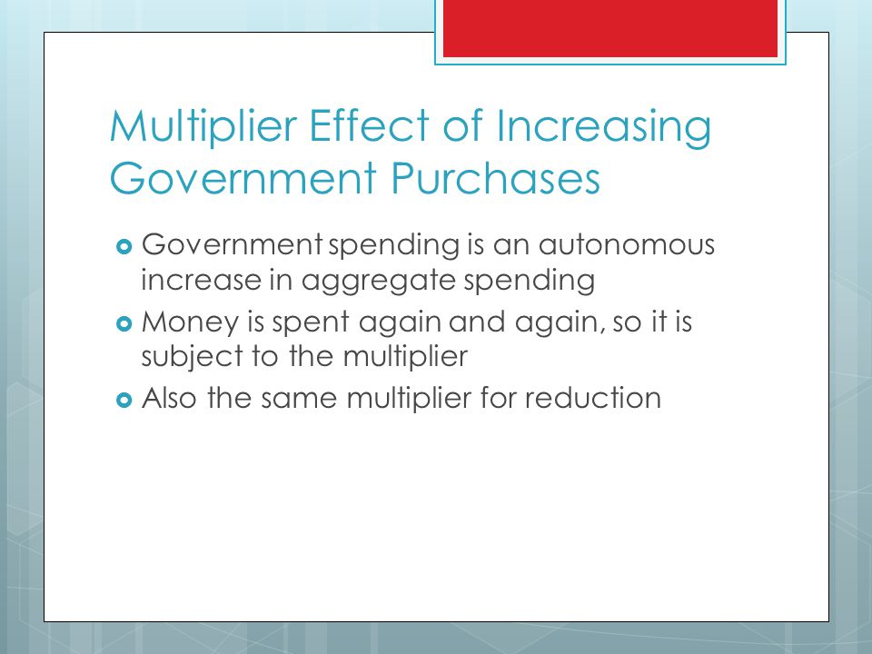 Multiplier Effect of Increasing Government Purchases  Government spending is an autonomous increase in aggregate spending  Money is spent again and again, so it is subject to the multiplier  Also the same multiplier for reduction