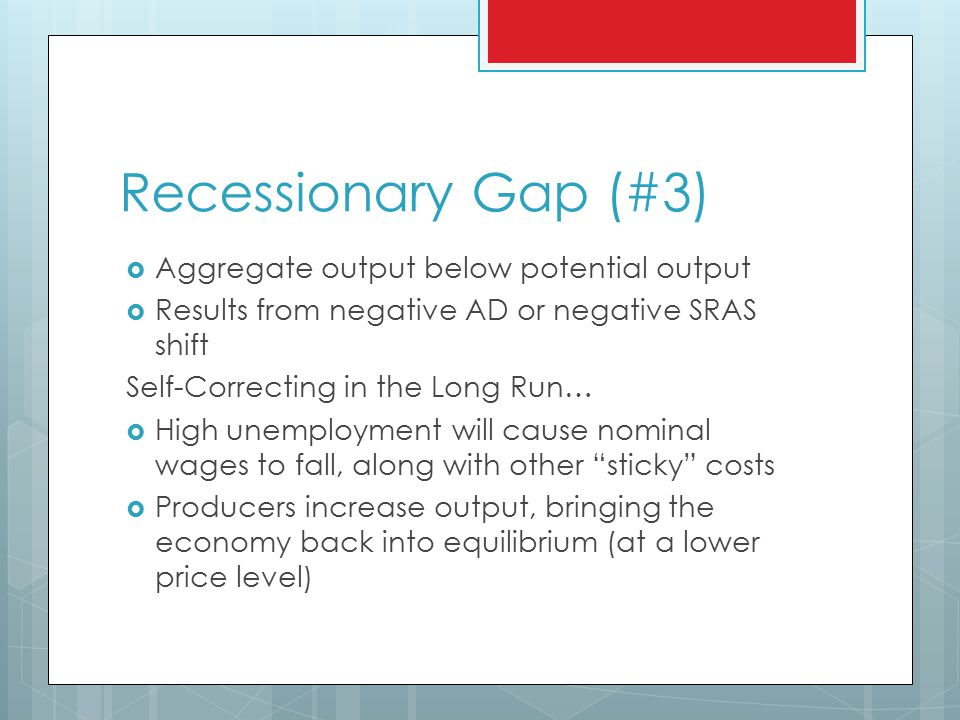 Recessionary Gap (#3)  Aggregate output below potential output  Results from negative AD or negative SRAS shift Self-Correcting in the Long Run…  High unemployment will cause nominal wages to fall, along with other sticky costs  Producers increase output, bringing the economy back into equilibrium (at a lower price level)