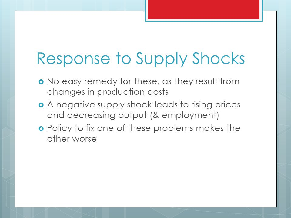 Response to Supply Shocks  No easy remedy for these, as they result from changes in production costs  A negative supply shock leads to rising prices and decreasing output (& employment)  Policy to fix one of these problems makes the other worse