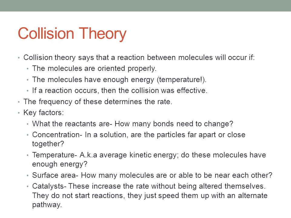 Collision Theory Collision theory says that a reaction between molecules will occur if: The molecules are oriented properly.