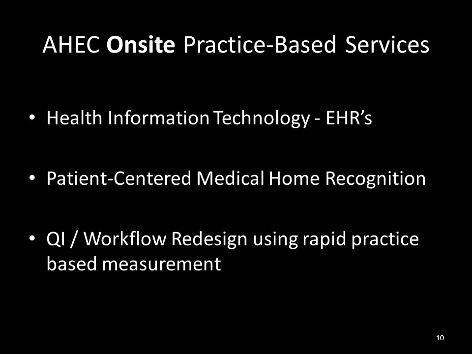 AHEC Onsite Practice-Based Services Health Information Technology - EHR's Patient-Centered Medical Home Recognition QI / Workflow Redesign using rapid practice based measurement 10