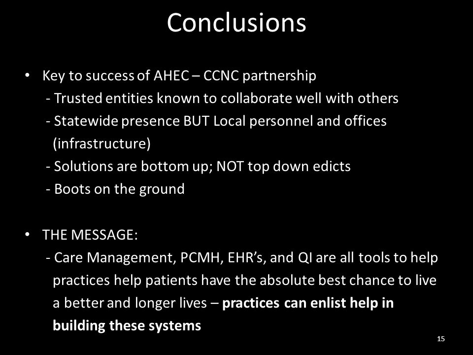 Conclusions Key to success of AHEC – CCNC partnership - Trusted entities known to collaborate well with others - Statewide presence BUT Local personnel and offices (infrastructure) - Solutions are bottom up; NOT top down edicts - Boots on the ground THE MESSAGE: - Care Management, PCMH, EHR's, and QI are all tools to help practices help patients have the absolute best chance to live a better and longer lives – practices can enlist help in building these systems 15