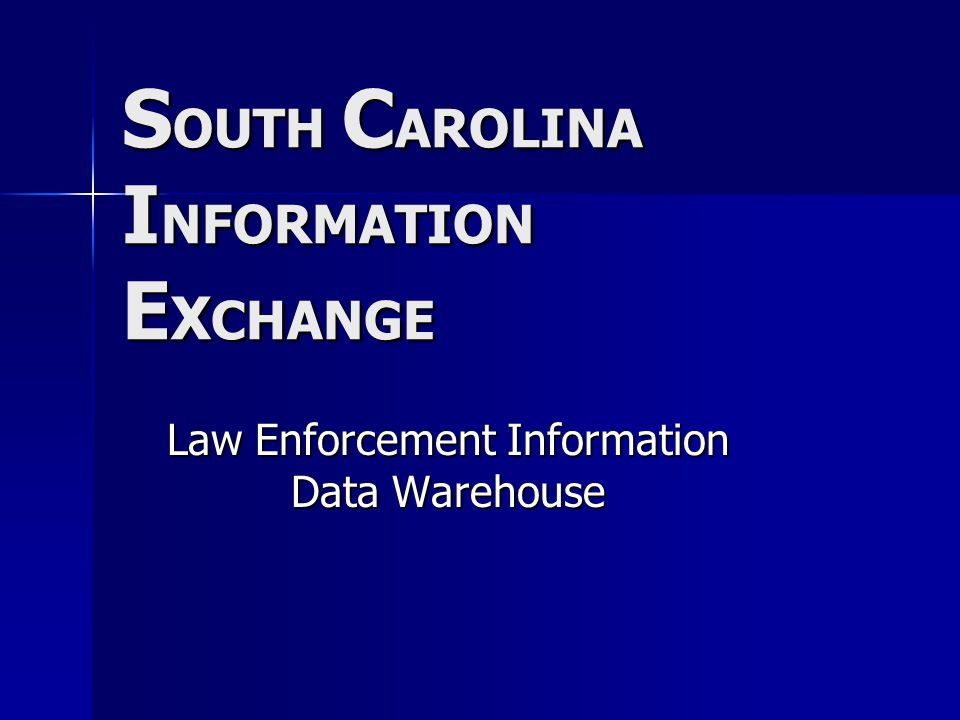 S OUTH C AROLINA I NFORMATION E X CHANGE Law Enforcement Information Data Warehouse